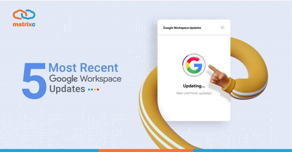 5-most-recent-google-workspace-updates